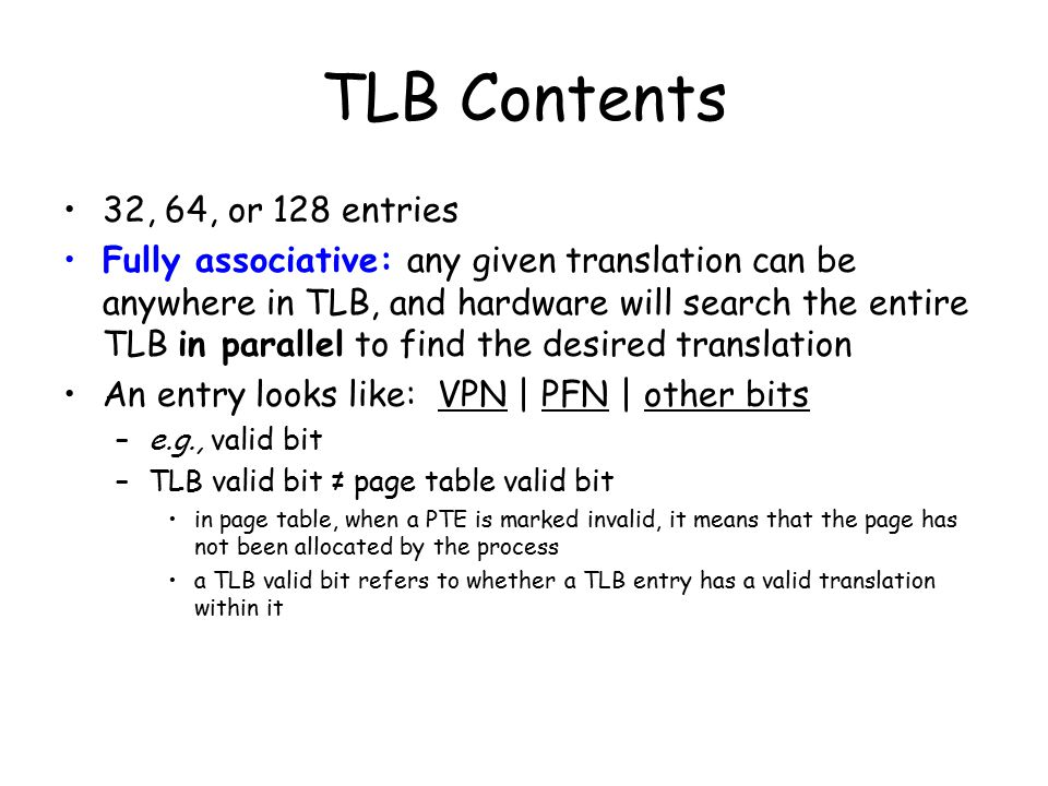 TLB Contents 32, 64, or 128 entries Fully associative: any given translation can be anywhere in TLB, and hardware will search the entire TLB in parallel to find the desired translation An entry looks like: VPN | PFN | other bits –e.g., valid bit –TLB valid bit ≠ page table valid bit in page table, when a PTE is marked invalid, it means that the page has not been allocated by the process a TLB valid bit refers to whether a TLB entry has a valid translation within it
