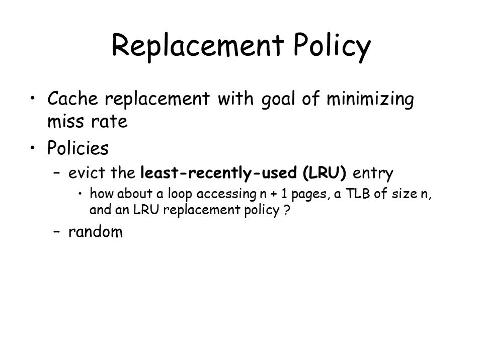 Replacement Policy Cache replacement with goal of minimizing miss rate Policies –evict the least-recently-used (LRU) entry how about a loop accessing n + 1 pages, a TLB of size n, and an LRU replacement policy .