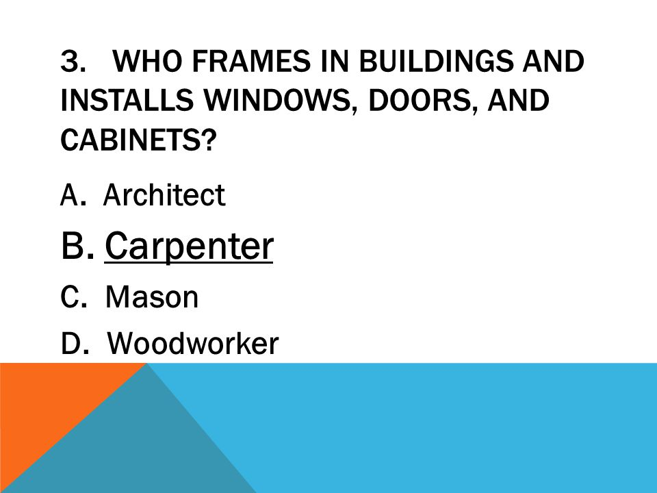 3. WHO FRAMES IN BUILDINGS AND INSTALLS WINDOWS, DOORS, AND CABINETS? A. Architect B. Carpenter C. Mason D. Woodworker