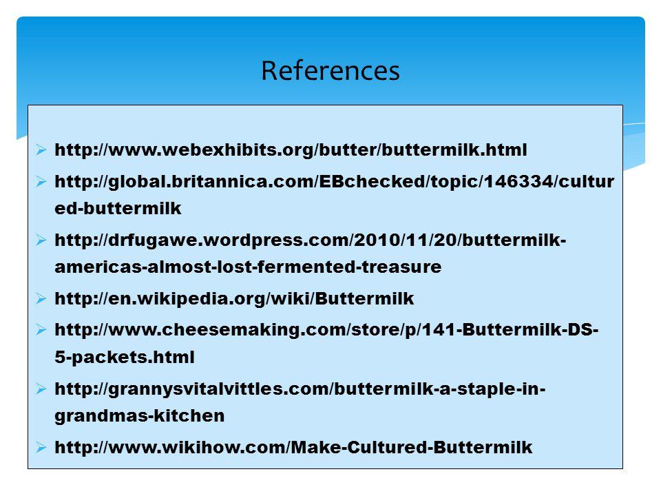  http://www.webexhibits.org/butter/buttermilk.html  http://global.britannica.com/EBchecked/topic/146334/cultur ed-buttermilk  http://drfugawe.wordp