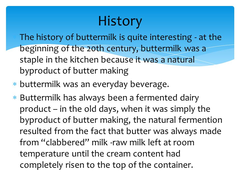  The history of buttermilk is quite interesting - at the beginning of the 20th century, buttermilk was a staple in the kitchen because it was a natur