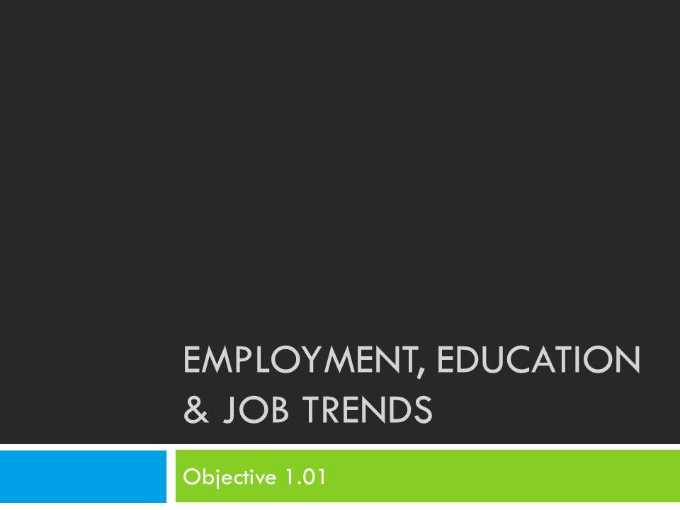 EMPLOYMENT, EDUCATION & JOB TRENDS Objective 1.01
