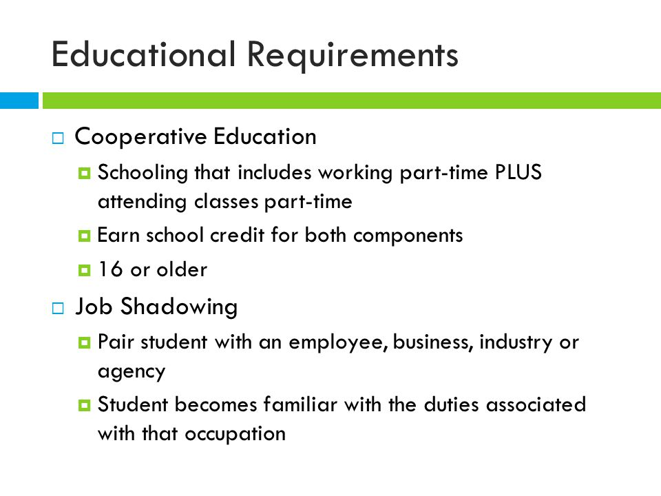 Educational Requirements  Cooperative Education  Schooling that includes working part-time PLUS attending classes part-time  Earn school credit for both components  16 or older  Job Shadowing  Pair student with an employee, business, industry or agency  Student becomes familiar with the duties associated with that occupation