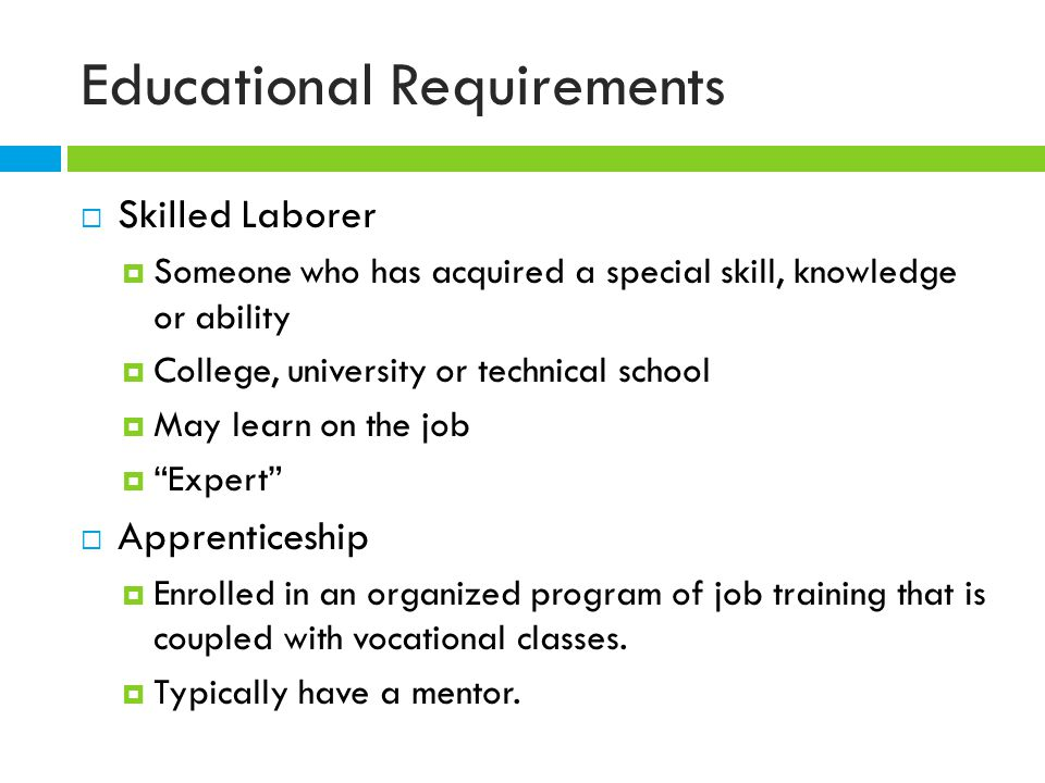 Educational Requirements  Skilled Laborer  Someone who has acquired a special skill, knowledge or ability  College, university or technical school  May learn on the job  Expert  Apprenticeship  Enrolled in an organized program of job training that is coupled with vocational classes.