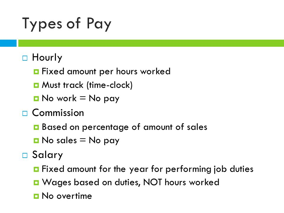 Types of Pay  Hourly  Fixed amount per hours worked  Must track (time-clock)  No work = No pay  Commission  Based on percentage of amount of sales  No sales = No pay  Salary  Fixed amount for the year for performing job duties  Wages based on duties, NOT hours worked  No overtime
