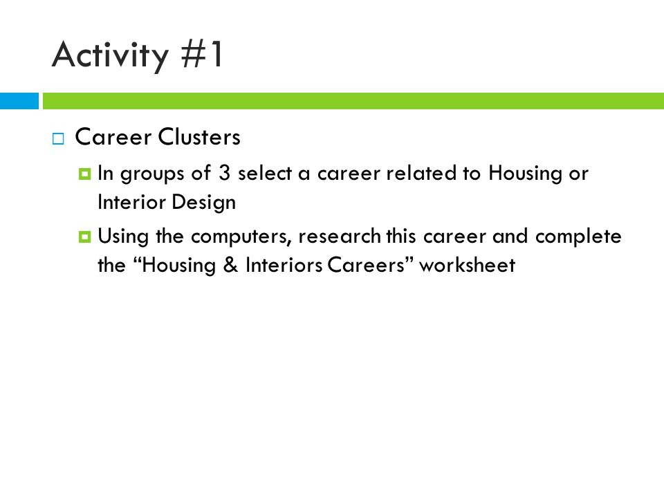 Activity #1  Career Clusters  In groups of 3 select a career related to Housing or Interior Design  Using the computers, research this career and complete the Housing & Interiors Careers worksheet
