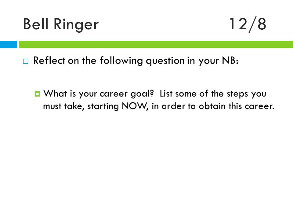 Bell Ringer12/8  Reflect on the following question in your NB:  What is your career goal.