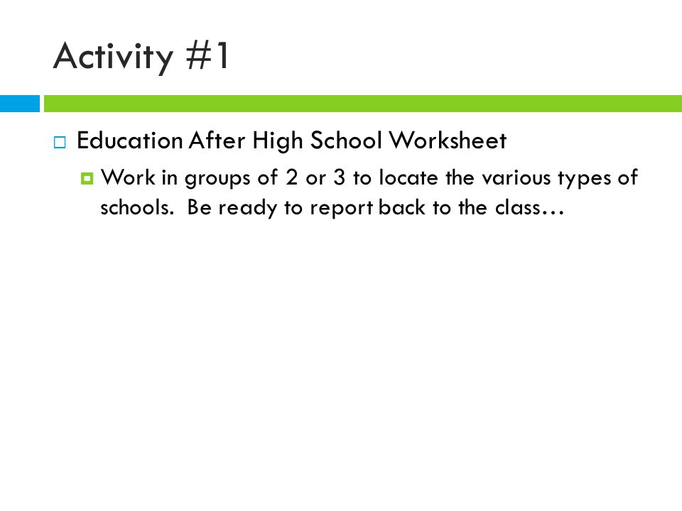 Activity #1  Education After High School Worksheet  Work in groups of 2 or 3 to locate the various types of schools.