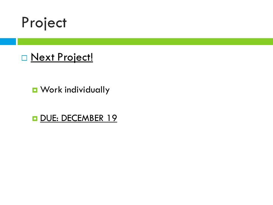 Project  Next Project!  Work individually  DUE: DECEMBER 19