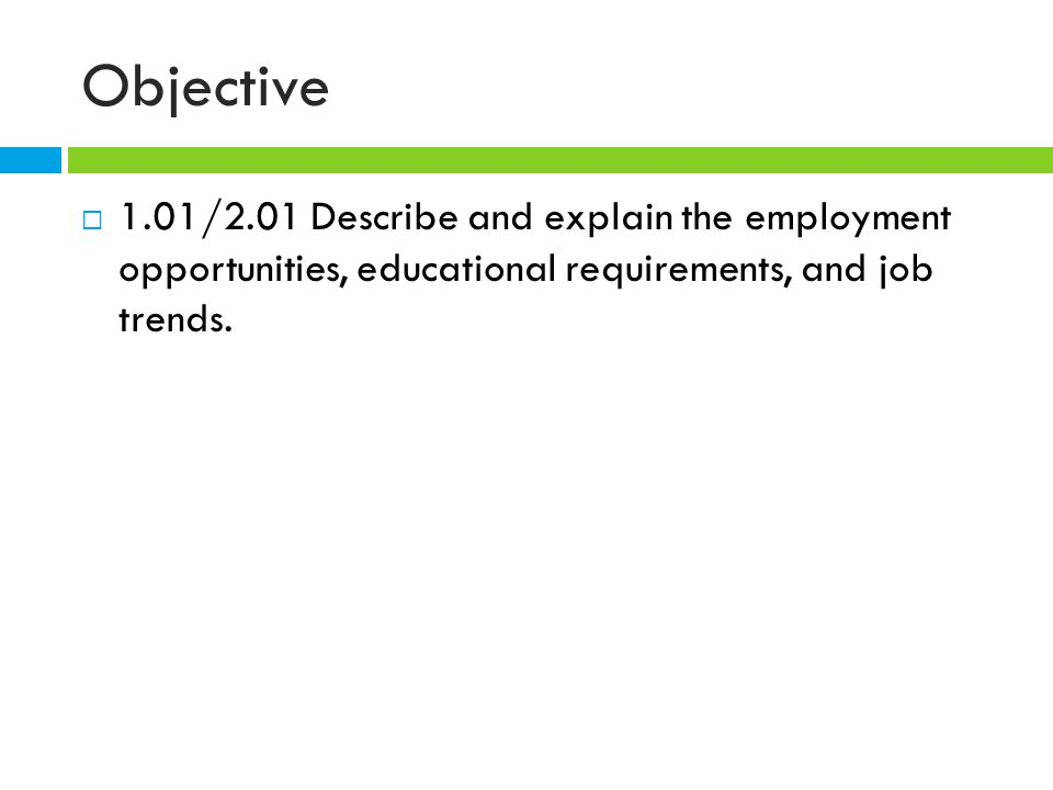 Objective  1.01/2.01 Describe and explain the employment opportunities, educational requirements, and job trends.