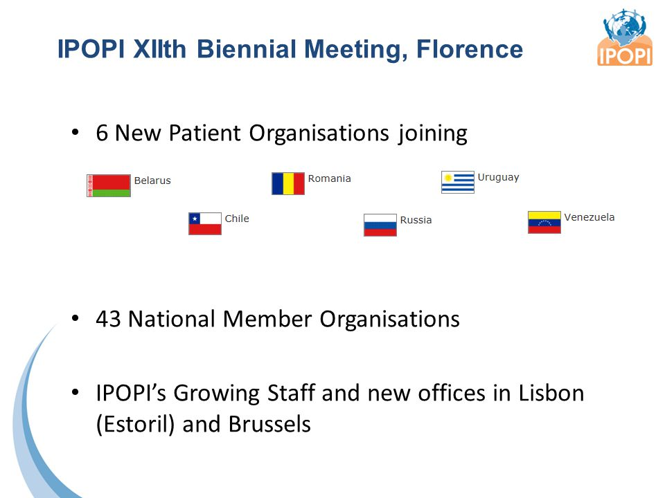 IPOPI XIIth Biennial Meeting, Florence 6 New Patient Organisations joining 43 National Member Organisations IPOPI's Growing Staff and new offices in Lisbon (Estoril) and Brussels
