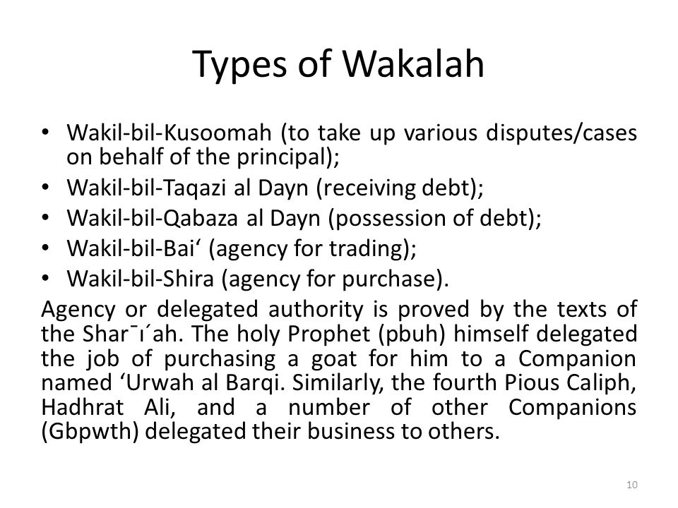 Types of Wakalah Wakil-bil-Kusoomah (to take up various disputes/cases on behalf of the principal); Wakil-bil-Taqazi al Dayn (receiving debt); Wakil-b