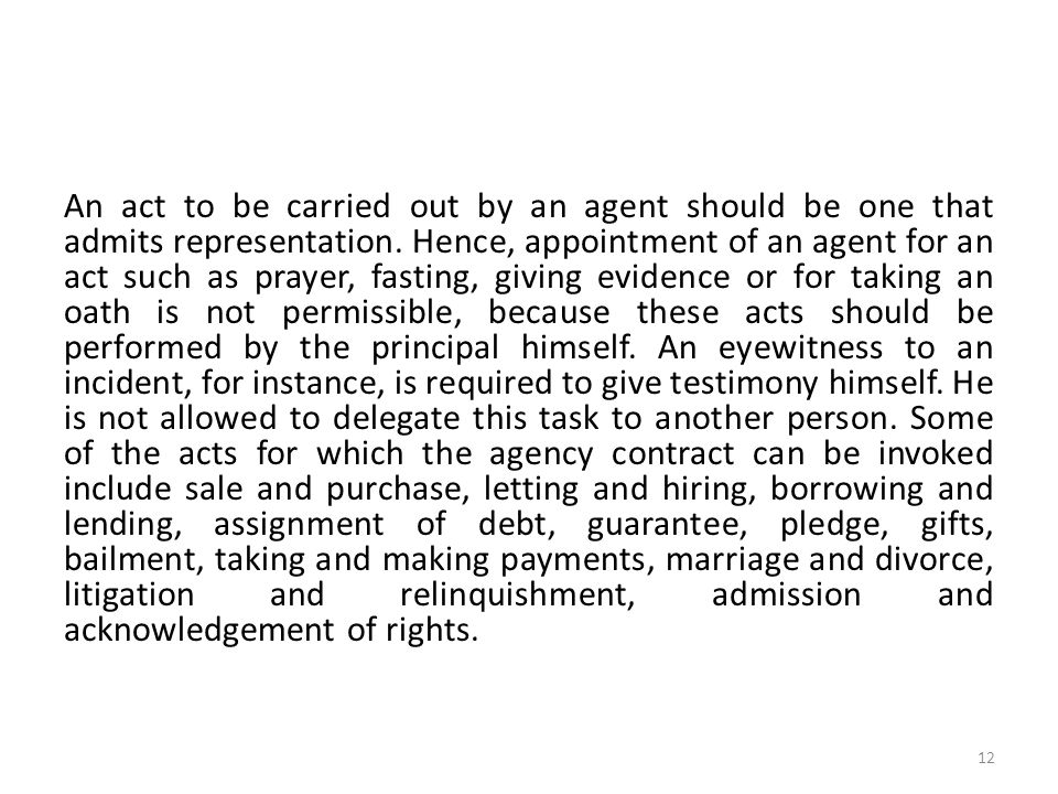 An act to be carried out by an agent should be one that admits representation. Hence, appointment of an agent for an act such as prayer, fasting, givi