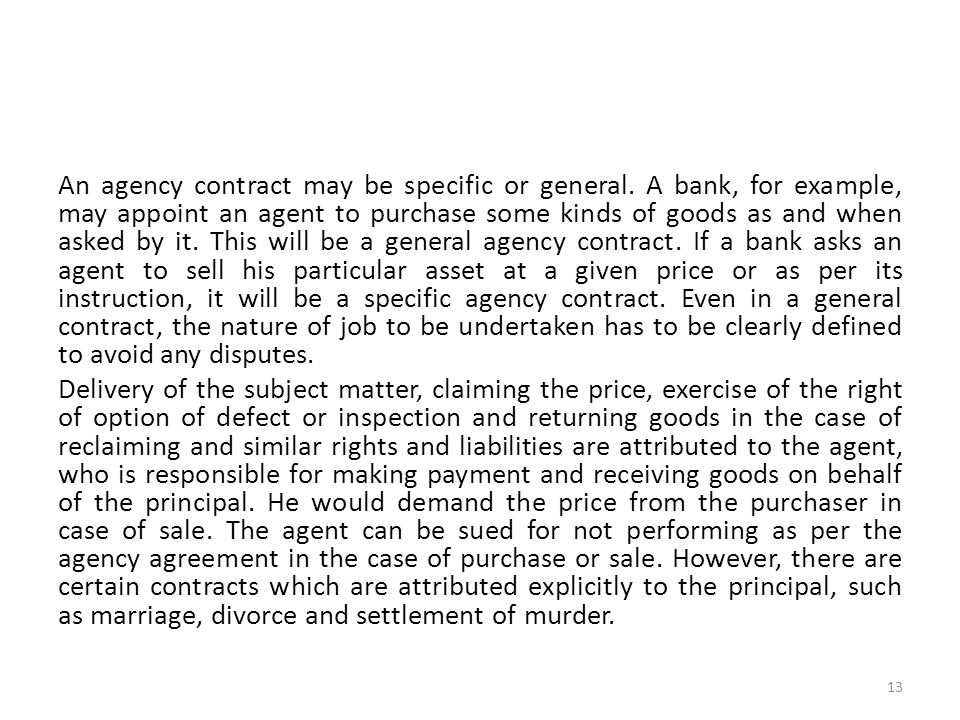 An agency contract may be specific or general. A bank, for example, may appoint an agent to purchase some kinds of goods as and when asked by it. This