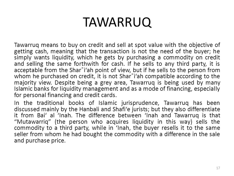 TAWARRUQ Tawarruq means to buy on credit and sell at spot value with the objective of getting cash, meaning that the transaction is not the need of th