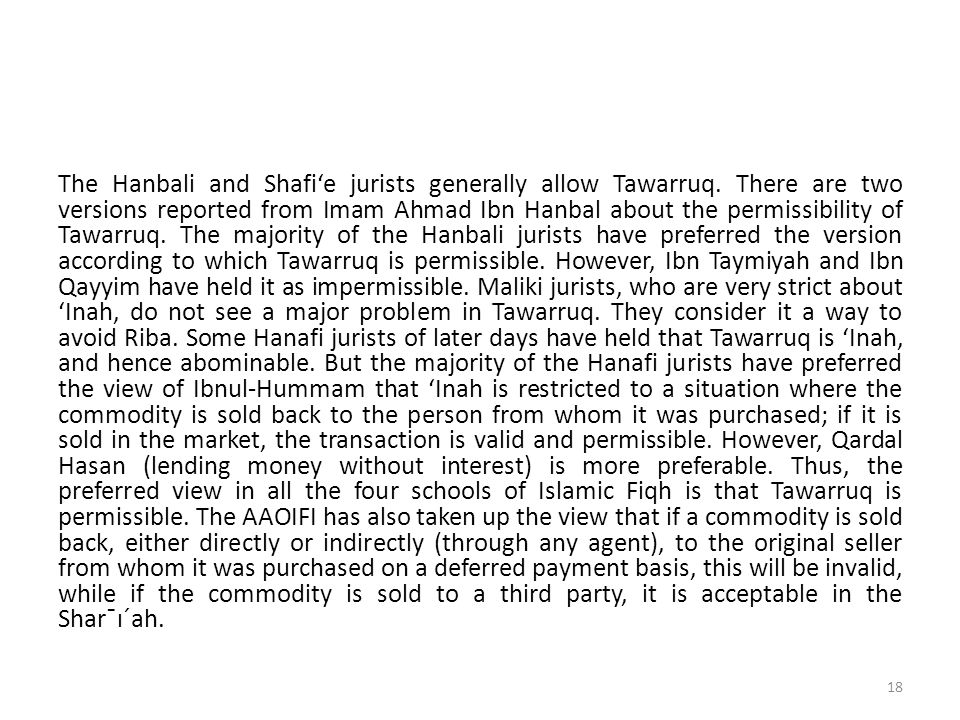The Hanbali and Shafi'e jurists generally allow Tawarruq. There are two versions reported from Imam Ahmad Ibn Hanbal about the permissibility of Tawar