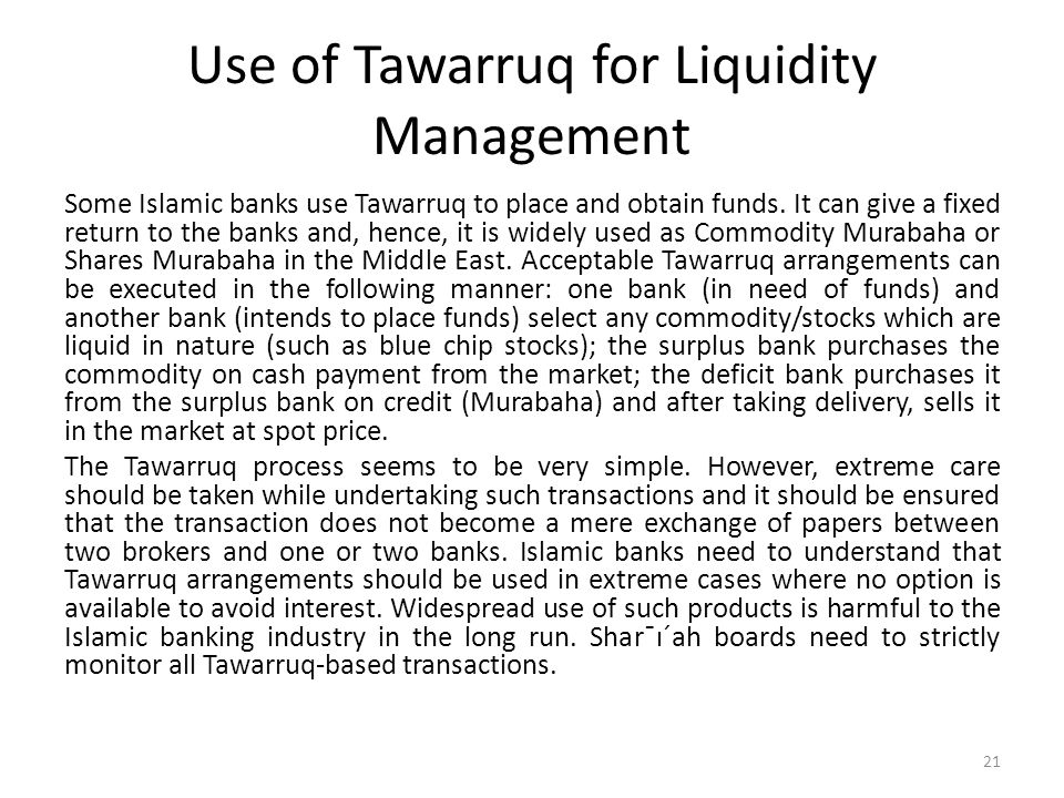 Use of Tawarruq for Liquidity Management Some Islamic banks use Tawarruq to place and obtain funds. It can give a fixed return to the banks and, hence