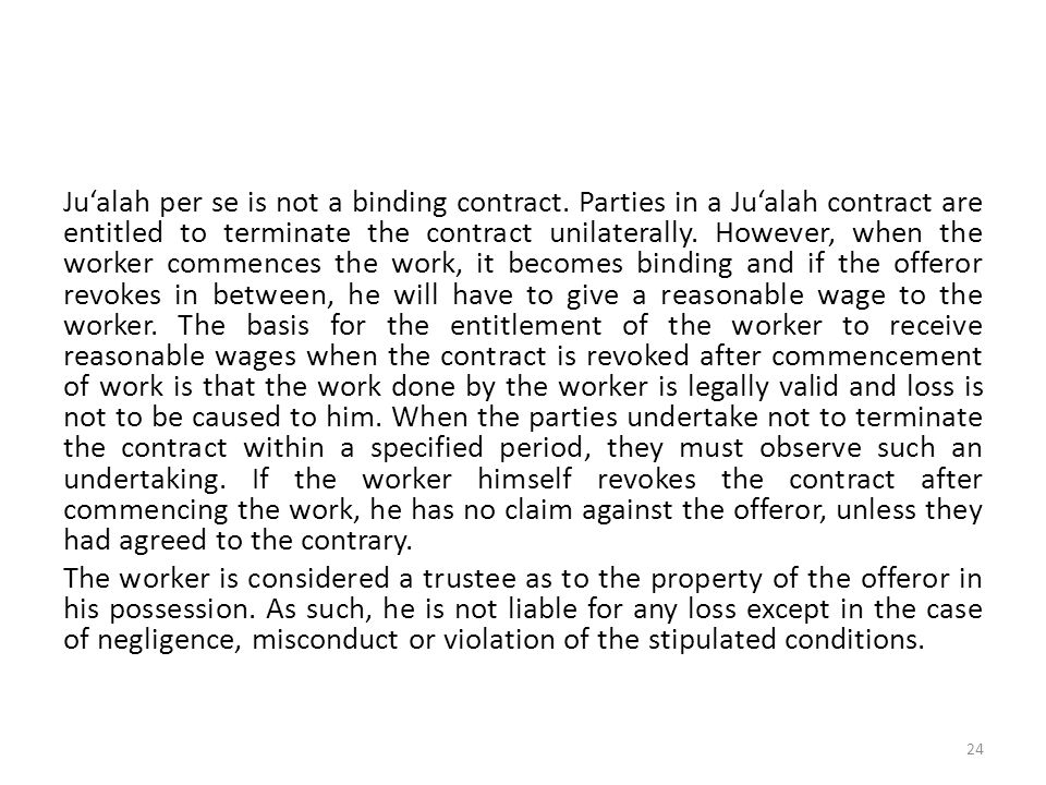 Ju'alah per se is not a binding contract. Parties in a Ju'alah contract are entitled to terminate the contract unilaterally. However, when the worker
