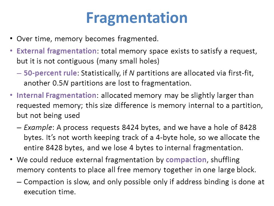 Fragmentation Over time, memory becomes fragmented. External fragmentation: total memory space exists to satisfy a request, but it is not contiguous (