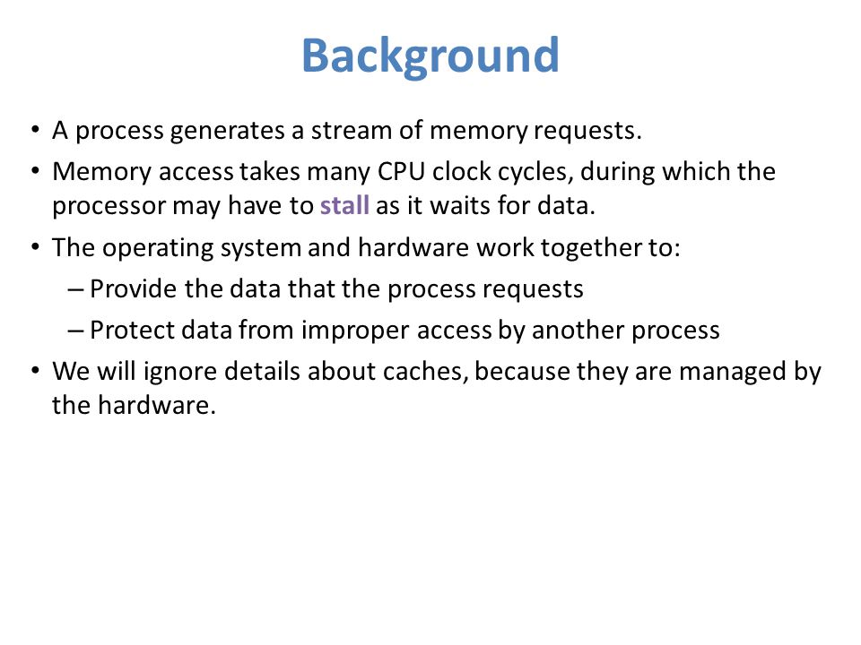 Background A process generates a stream of memory requests. Memory access takes many CPU clock cycles, during which the processor may have to stall as