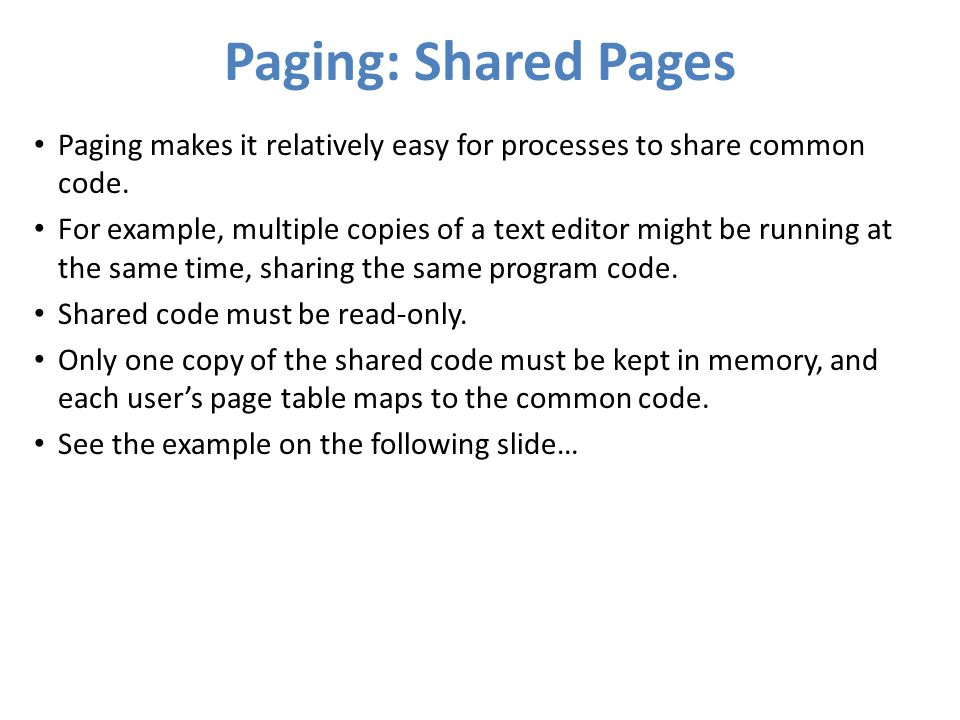 Paging: Shared Pages Paging makes it relatively easy for processes to share common code. For example, multiple copies of a text editor might be runnin