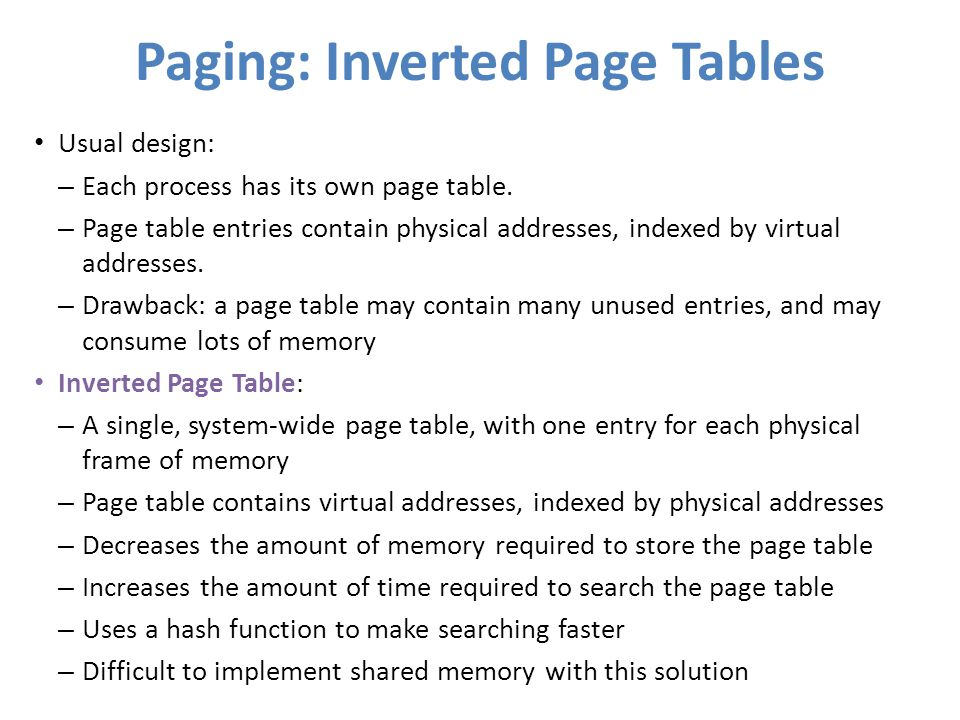 Paging: Inverted Page Tables Usual design: – Each process has its own page table. – Page table entries contain physical addresses, indexed by virtual