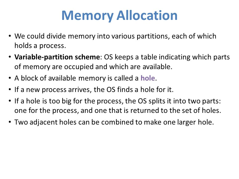 Memory Allocation We could divide memory into various partitions, each of which holds a process. Variable-partition scheme: OS keeps a table indicatin