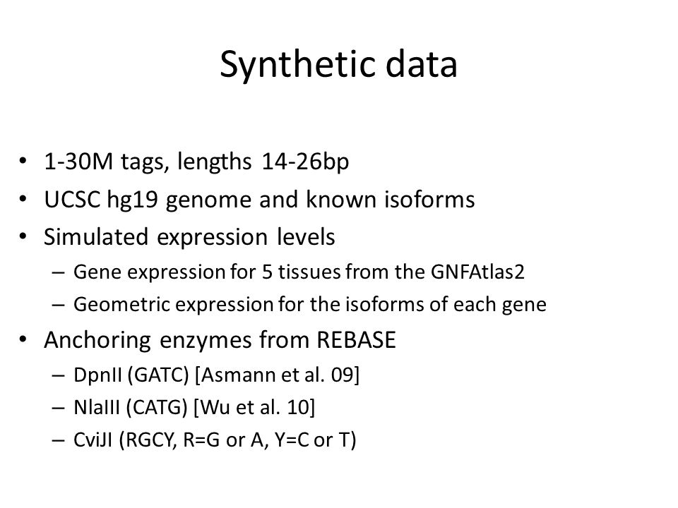 Synthetic data 1-30M tags, lengths 14-26bp UCSC hg19 genome and known isoforms Simulated expression levels – Gene expression for 5 tissues from the GNFAtlas2 – Geometric expression for the isoforms of each gene Anchoring enzymes from REBASE – DpnII (GATC) [Asmann et al.