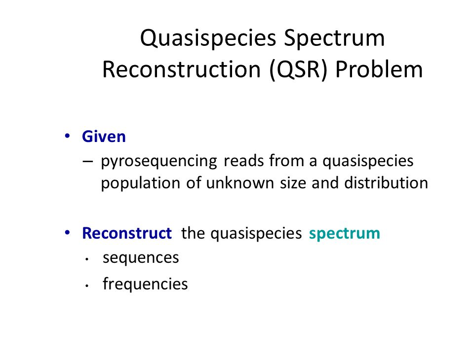 Quasispecies Spectrum Reconstruction (QSR) Problem Given – pyrosequencing reads from a quasispecies population of unknown size and distribution Reconstruct the quasispecies spectrum sequences frequencies