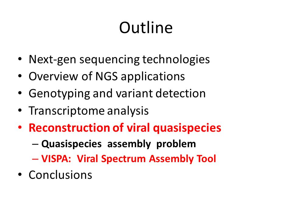 Outline Next-gen sequencing technologies Overview of NGS applications Genotyping and variant detection Transcriptome analysis Reconstruction of viral quasispecies – Quasispecies assembly problem – VISPA: Viral Spectrum Assembly Tool Conclusions