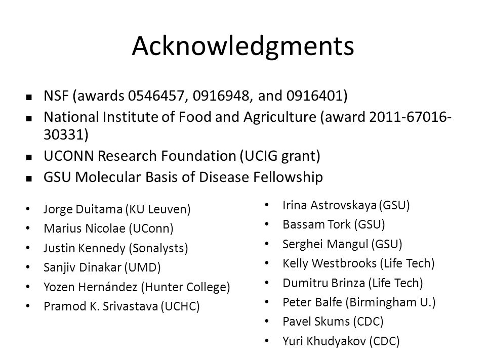 Acknowledgments NSF (awards 0546457, 0916948, and 0916401) National Institute of Food and Agriculture (award 2011-67016- 30331) UCONN Research Foundation (UCIG grant) GSU Molecular Basis of Disease Fellowship Jorge Duitama (KU Leuven) Marius Nicolae (UConn) Justin Kennedy (Sonalysts) Sanjiv Dinakar (UMD) Yozen Hernández (Hunter College) Pramod K.