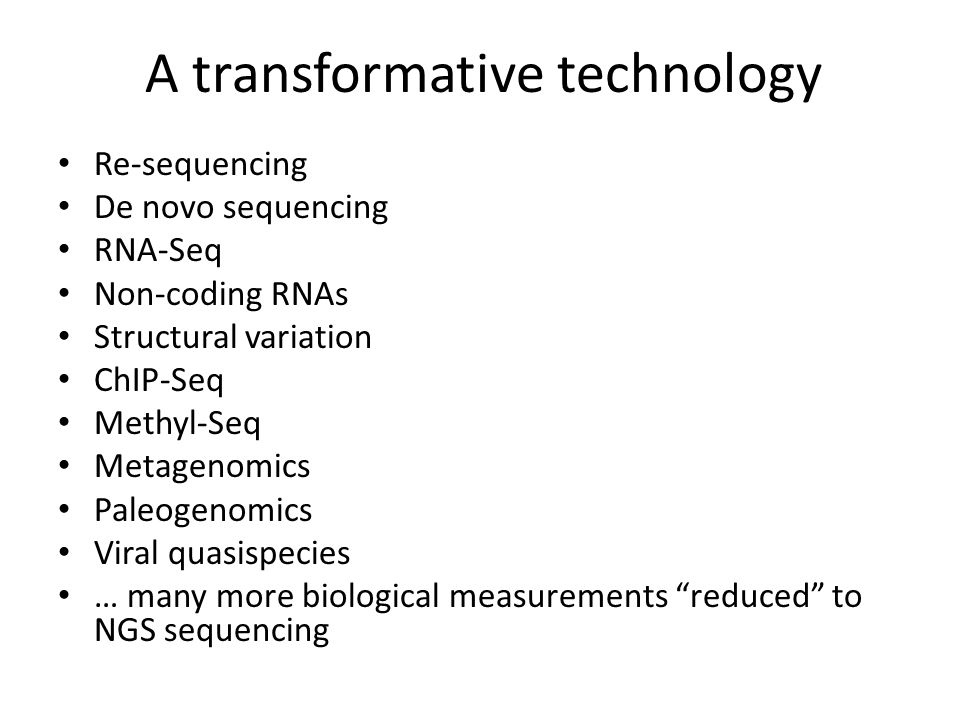 Re-sequencing De novo sequencing RNA-Seq Non-coding RNAs Structural variation ChIP-Seq Methyl-Seq Metagenomics Paleogenomics Viral quasispecies … many more biological measurements reduced to NGS sequencing A transformative technology