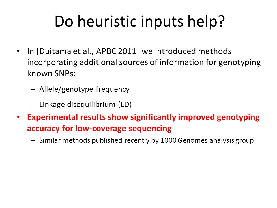 In [Duitama et al., APBC 2011] we introduced methods incorporating additional sources of information for genotyping known SNPs: – Allele/genotype frequency – Linkage disequilibrium (LD) Experimental results show significantly improved genotyping accuracy for low-coverage sequencing – Similar methods published recently by 1000 Genomes analysis group Do heuristic inputs help