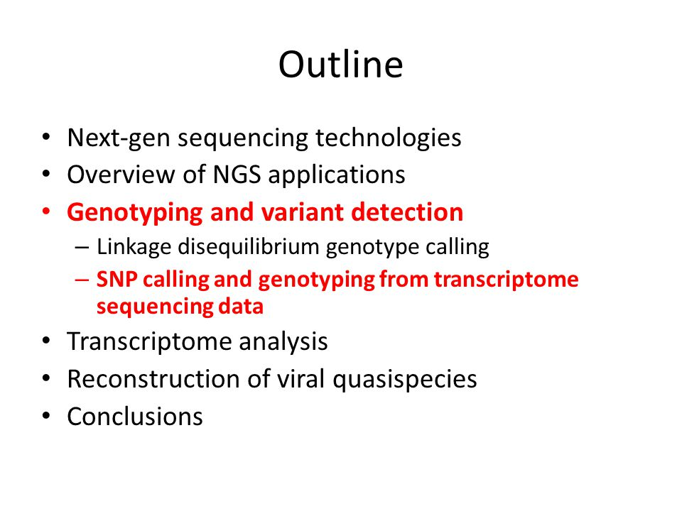Outline Next-gen sequencing technologies Overview of NGS applications Genotyping and variant detection – Linkage disequilibrium genotype calling – SNP calling and genotyping from transcriptome sequencing data Transcriptome analysis Reconstruction of viral quasispecies Conclusions