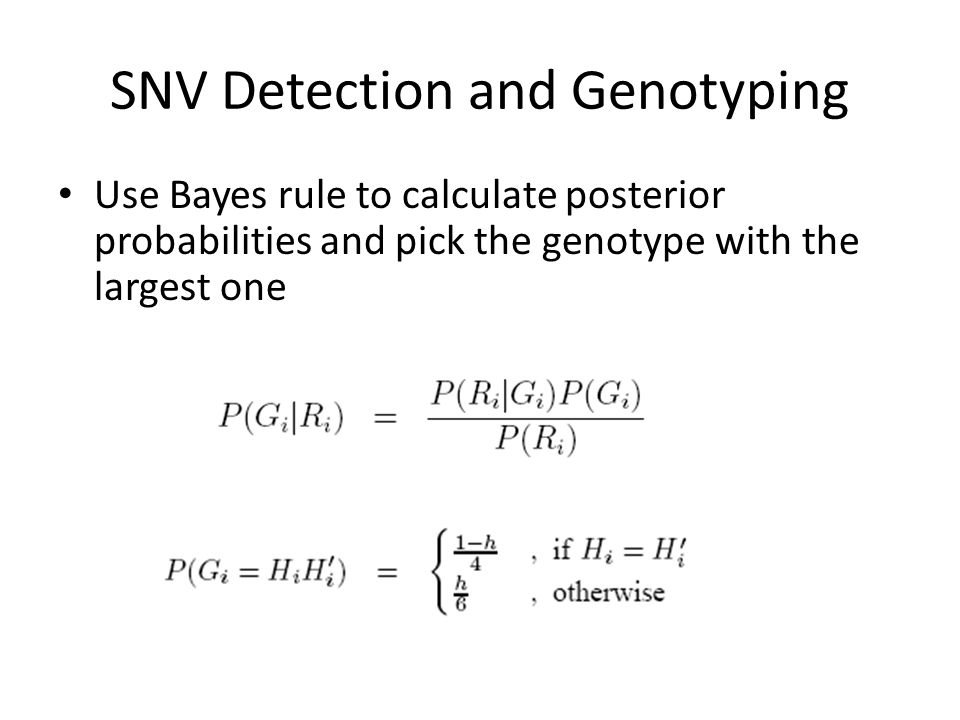 SNV Detection and Genotyping Use Bayes rule to calculate posterior probabilities and pick the genotype with the largest one