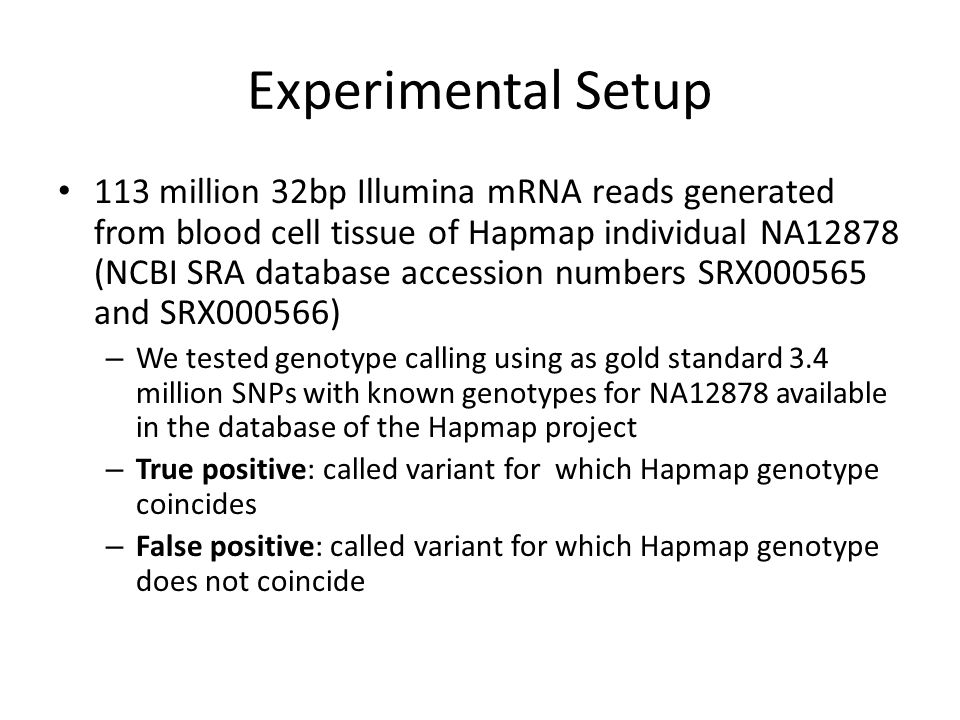 Experimental Setup 113 million 32bp Illumina mRNA reads generated from blood cell tissue of Hapmap individual NA12878 (NCBI SRA database accession numbers SRX000565 and SRX000566) – We tested genotype calling using as gold standard 3.4 million SNPs with known genotypes for NA12878 available in the database of the Hapmap project – True positive: called variant for which Hapmap genotype coincides – False positive: called variant for which Hapmap genotype does not coincide