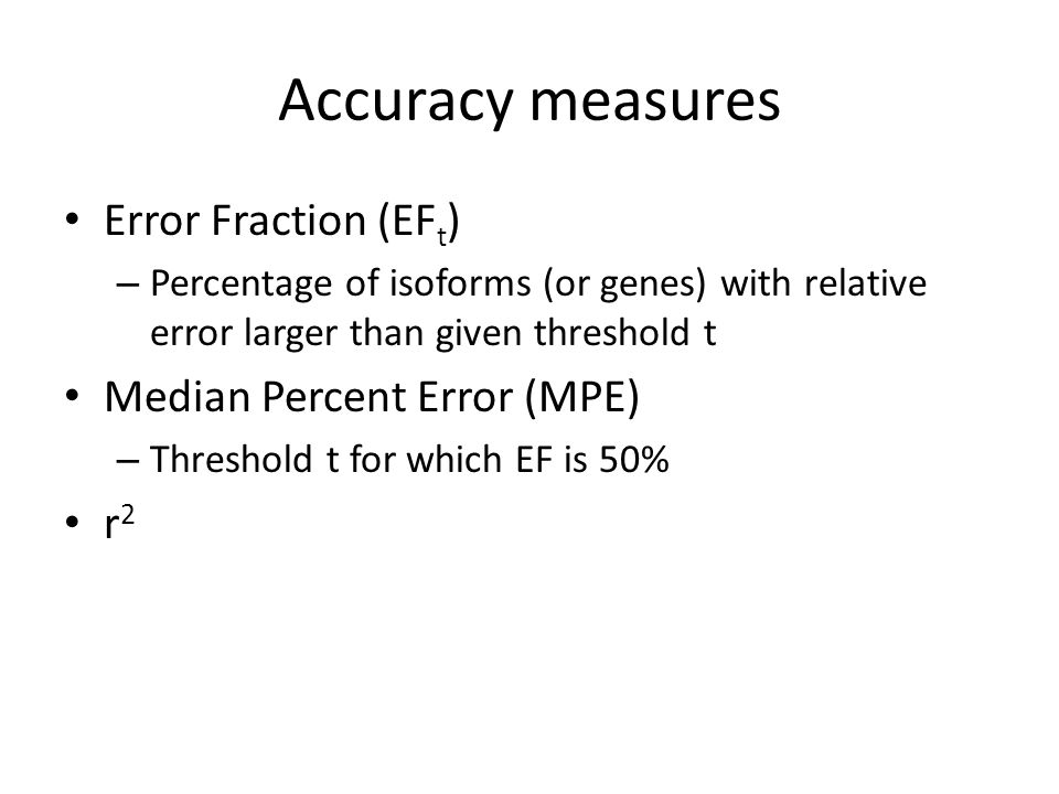 Accuracy measures Error Fraction (EF t ) – Percentage of isoforms (or genes) with relative error larger than given threshold t Median Percent Error (MPE) – Threshold t for which EF is 50% r 2
