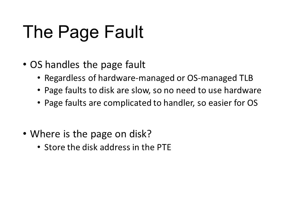 The Page Fault OS handles the page fault Regardless of hardware-managed or OS-managed TLB Page faults to disk are slow, so no need to use hardware Page faults are complicated to handler, so easier for OS Where is the page on disk.