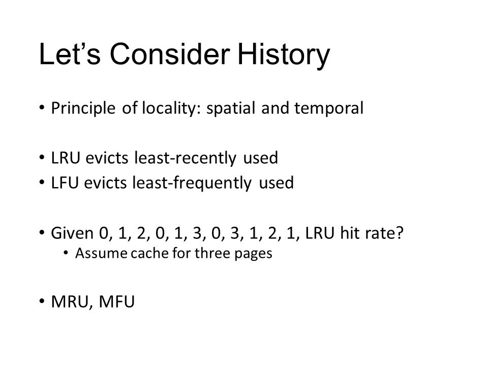 Let's Consider History Principle of locality: spatial and temporal LRU evicts least-recently used LFU evicts least-frequently used Given 0, 1, 2, 0, 1, 3, 0, 3, 1, 2, 1, LRU hit rate.