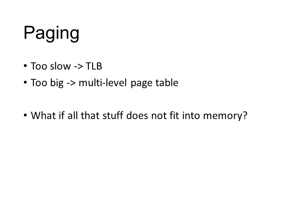 Paging Too slow -> TLB Too big -> multi-level page table What if all that stuff does not fit into memory?