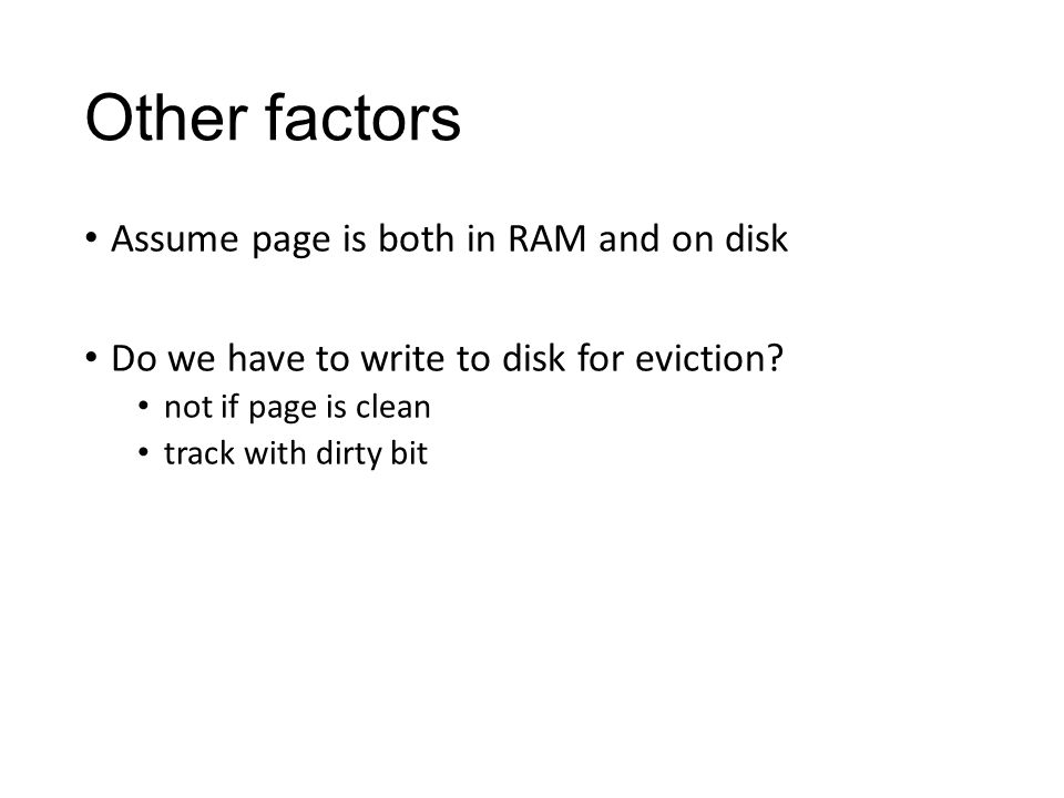 Other factors Assume page is both in RAM and on disk Do we have to write to disk for eviction.