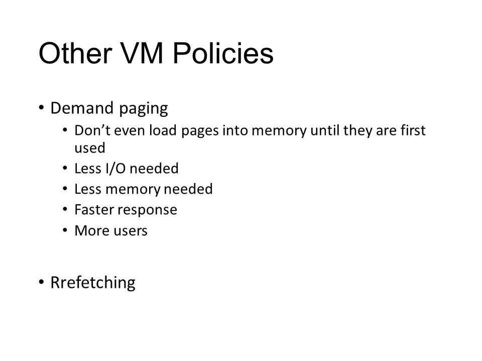 Other VM Policies Demand paging Don't even load pages into memory until they are first used Less I/O needed Less memory needed Faster response More users Rrefetching