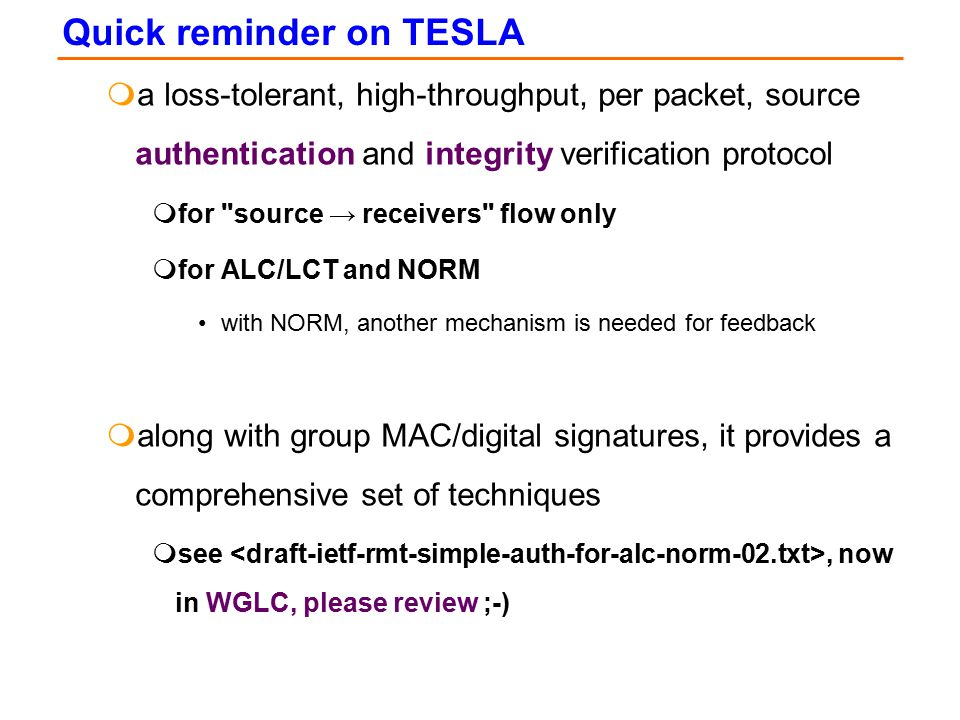 Quick reminder on TESLA ma loss-tolerant, high-throughput, per packet, source authentication and integrity verification protocol mfor source → receivers flow only mfor ALC/LCT and NORM with NORM, another mechanism is needed for feedback malong with group MAC/digital signatures, it provides a comprehensive set of techniques msee, now in WGLC, please review ;-)