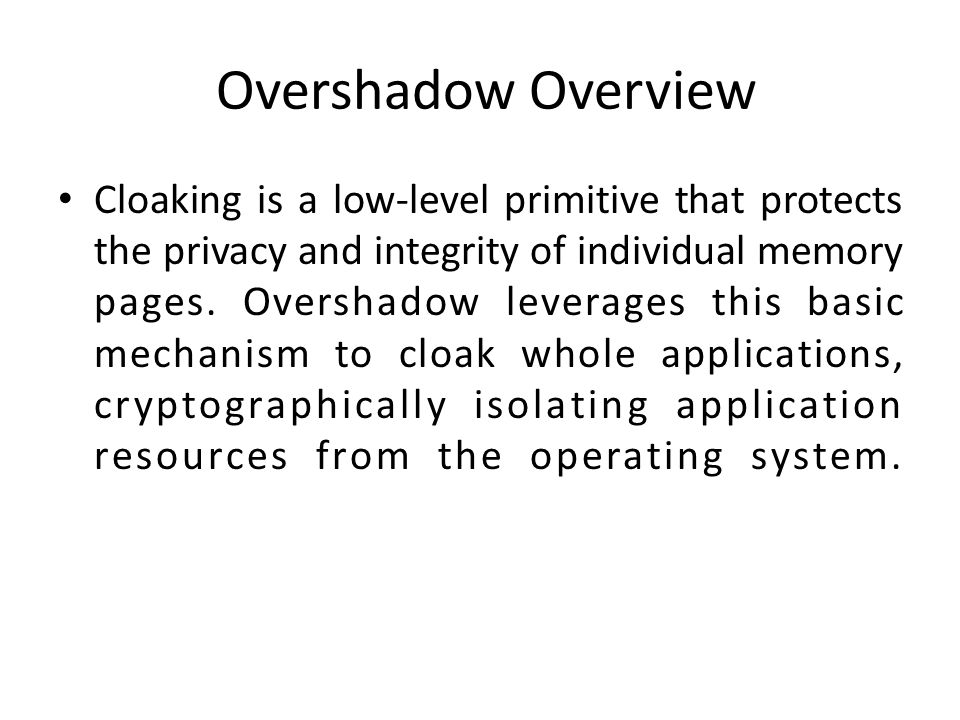 Overshadow Overview Cloaking is a low-level primitive that protects the privacy and integrity of individual memory pages. Overshadow leverages this ba