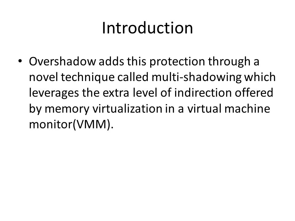 Introduction Overshadow adds this protection through a novel technique called multi-shadowing which leverages the extra level of indirection offered b