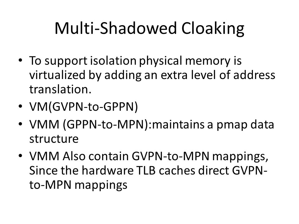 Multi-Shadowed Cloaking To support isolation physical memory is virtualized by adding an extra level of address translation. VM(GVPN-to-GPPN) VMM (GPP