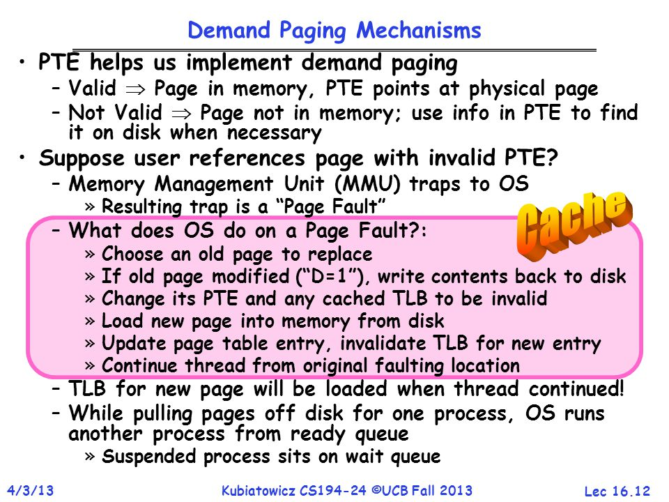 Lec 16.12 4/3/13Kubiatowicz CS194-24 ©UCB Fall 2013 PTE helps us implement demand paging –Valid  Page in memory, PTE points at physical page –Not Val