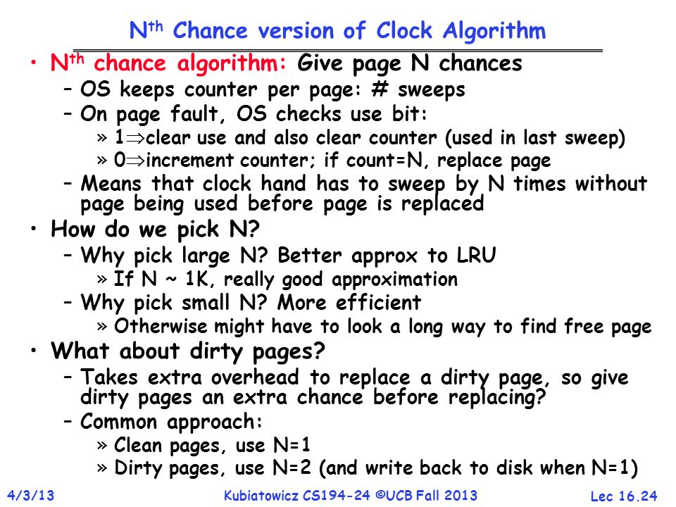 Lec 16.24 4/3/13Kubiatowicz CS194-24 ©UCB Fall 2013 N th Chance version of Clock Algorithm N th chance algorithm: Give page N chances –OS keeps counter per page: # sweeps –On page fault, OS checks use bit: »1  clear use and also clear counter (used in last sweep) »0  increment counter; if count=N, replace page –Means that clock hand has to sweep by N times without page being used before page is replaced How do we pick N.