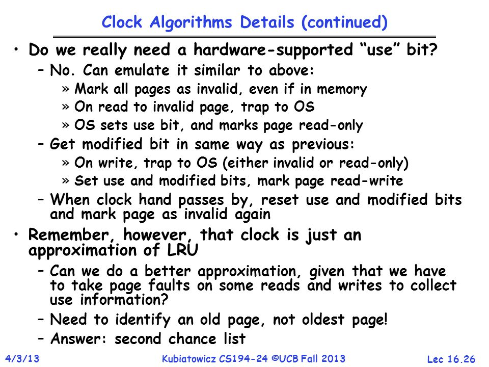 """Lec 16.26 4/3/13Kubiatowicz CS194-24 ©UCB Fall 2013 Clock Algorithms Details (continued) Do we really need a hardware-supported """"use"""" bit? –No. Can em"""