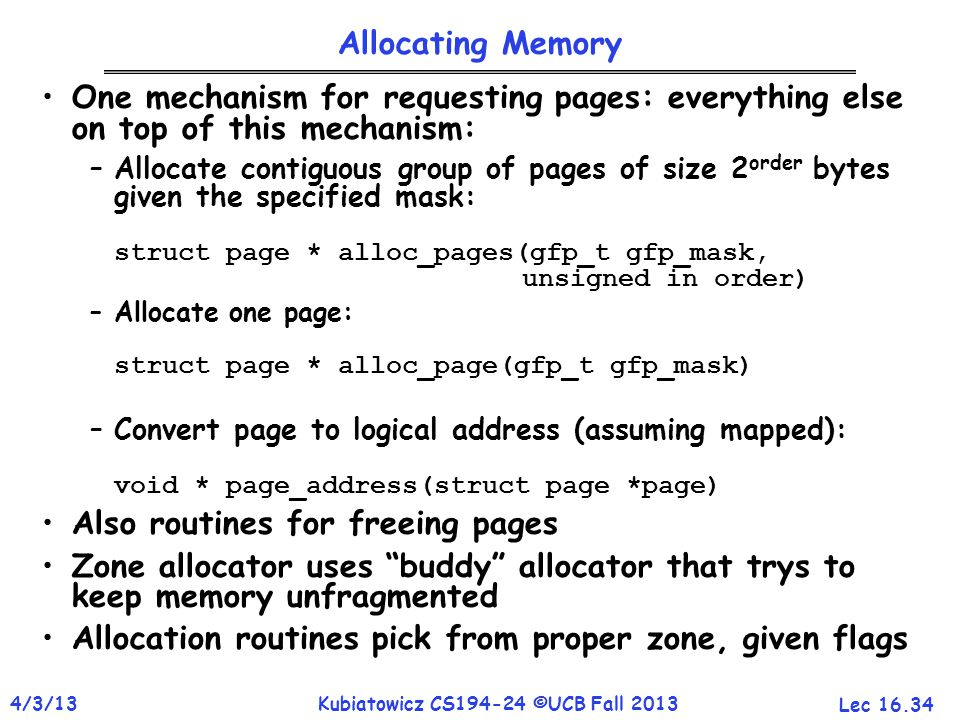 Lec 16.34 4/3/13Kubiatowicz CS194-24 ©UCB Fall 2013 Allocating Memory One mechanism for requesting pages: everything else on top of this mechanism: –A